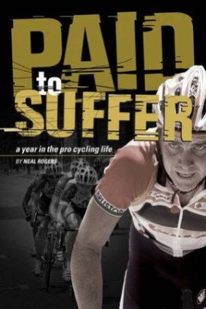 Paid To Suffer: A Year In The Life Of Pro Cycling by Neal Rogers