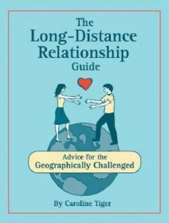 The Long-Distance Relationship Guide: Advice For The Geographically Challenged by Caroline Tiger