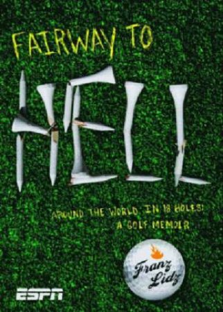 Fairway To Hell: Around The World In 18 Holes: A Golf Memoir by Franz Lidz