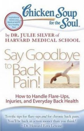 Chicken Soup For The Soul: Say Goodbye To Back Pain! by Dr. Julie K Silver