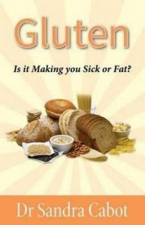 Gluten: Is It making You Sick Or Fat? by Sandra Cabot