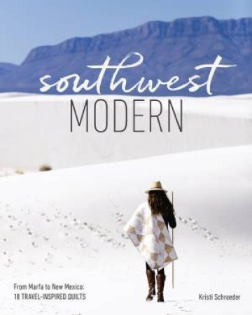 Southwest Modern: From Marfa to New Mexico, 18 Travel-Inspired Quilts by KRISTI SCHROEDER