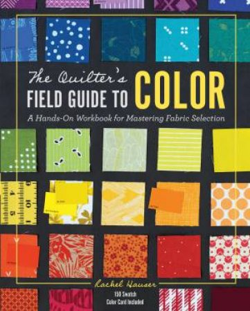 The Quilter's Field Guide To Color by Rachel Hauser