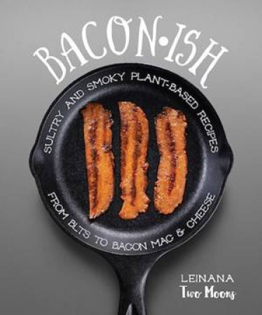 Baconish: Sultry And Smoky Plant-Based Recipes From BLT To Bacon Mac And Cheese