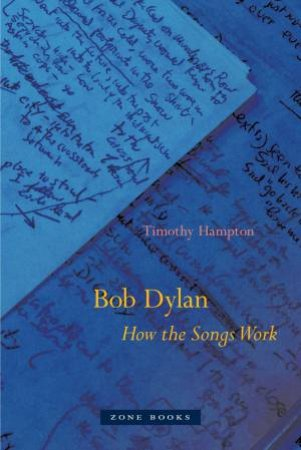 Bob Dylan: How The Songs Work by Timothy Hampton