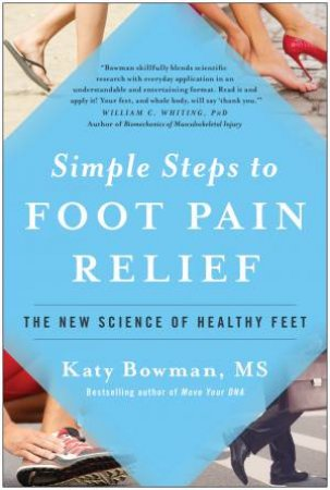 Simple Steps To Foot Pain Relief: The New Science Of Healthy Feet by Katy Bowman