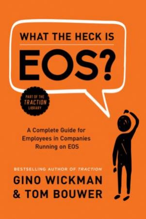 What The Heck Is EOS? by Gino Wickman & Tom Bouwer