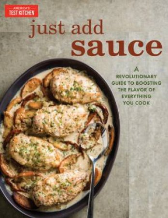 Just Add Sauce: A Revolutionary Guide To Boosting The Flavor Of Everything You Cook by Various