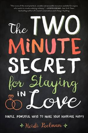 The Two Minute Secret To Staying In Love; Simple, Powerful Ways To Make Your Marriage Happy by Heidi Poelman