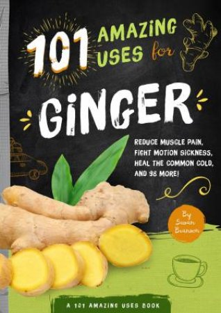 101 Amazing Uses For Ginger: Reduce Muscle Pain, Fight Motion Sickness, Heal the Common Cold, And 98 More!
