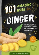 101 Amazing Uses For Ginger Reduce Muscle Pain Fight Motion Sickness Heal the Common Cold And 98 More
