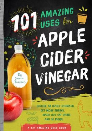 101 Amazing Uses For Apple Cider Vinegar: Soothe An Upset Stomach, Get More Energy, Wash Out Cat Urine, and 98 More! by Susan Branson
