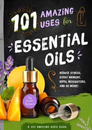 101 Amazing Uses For Essential Oils: Reduce Stress, Boost Memory, Repel Mosquitoes, And 98 More!