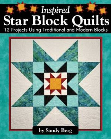 Inspired Star Block Quilts: 12 Projects Using Traditional And Modern Blocks
