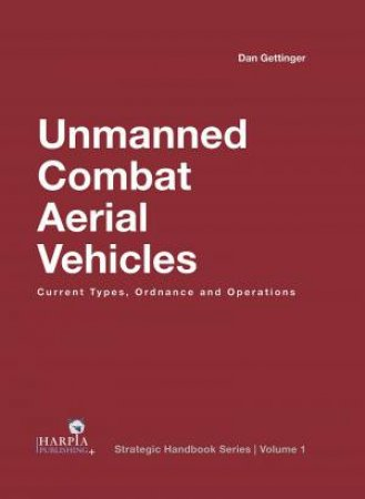 Unmanned Combat Aerial Vehicles: Current Types, Ordnance And Operations by Dan Gettinger