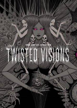 Art Of Junji Ito: Twisted Visions by Junji Ito