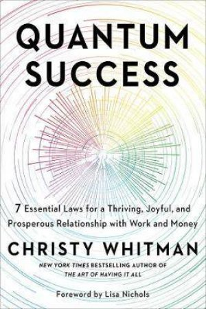 Quantum Success: 7 Essential Laws for a Thriving, Joyful, and ProsperousRelationship with Work and Money by Christy Whitman