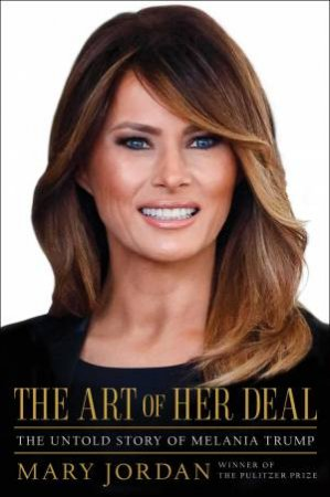 The Art Of Her Deal: The Untold Story Of Melania Trump by Mary Jordan