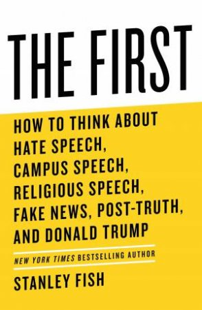 The First: How To Think About Hate Speech, Campus Speech, Religious Speech, Fake News, Post-Truth, And Donald Trump by Stanley Fish