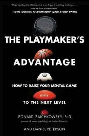 Playmaker's Advantage: How To Raise Your Mental Game To The Next Level by Leonard Zaichkowsky
