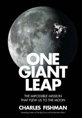 One Giant Leap: The Impossible Mission That Flew Us To The Moon by Charles Fishman