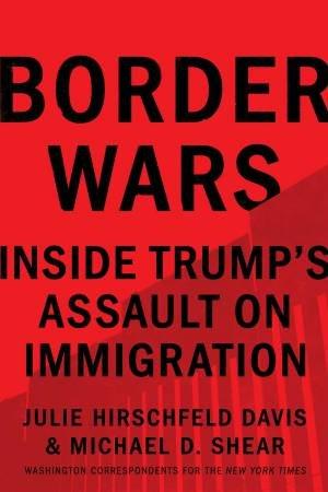 Border Wars: Inside Trump's Assault On Immigration by Julie Hirschfeld Davis