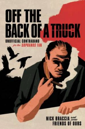 Off The Back Of A Truck: Unofficial Contraband For The Sopranos Fan by Nick Braccia