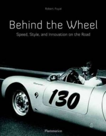 Behind The Wheel: The Great Automobile Aficionados by Robert Puyal