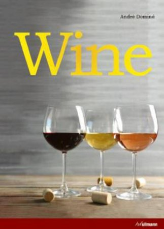 Wine: The Ultimate Guide To The World Of Wine by André Dominé