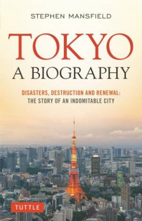 Tokyo: Disasters, Destruction And Renewal  by Lieutenant General Stephen Mansfield