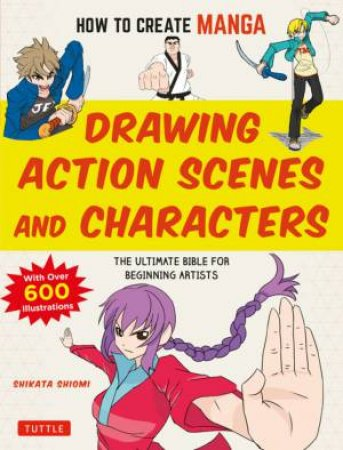 How To Create Manga: Drawing Action Scenes And Characters by Shikata Shiyomi