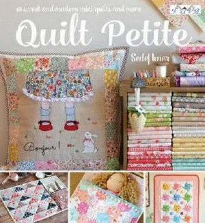 Quilt Petite: 18 Sweet And Modern Mini Quilts And More by Sedef Imer