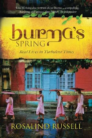 Burma's Spring: Real Lives in Turbulent Times by RUSSELL ROSALIND