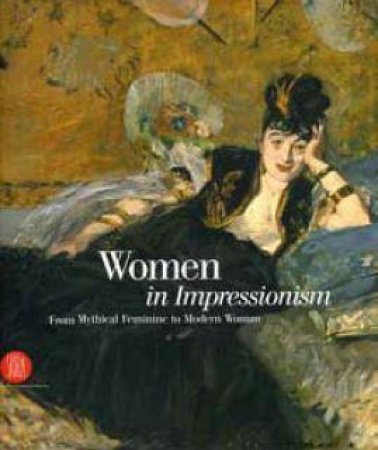 Women In Impressionism: From Mythical Feminine To Modern Woman by Various