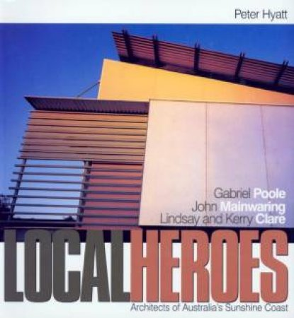 Local Heroes: Architects Of Australia's Sunshine Coast by Peter Hyatt