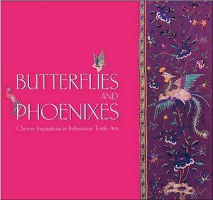 Butterflies and Phoenixes: Chinese Inpsirations in Indonesian Textile Arts by Judi Knight-Achjadi & Asmoro Damais
