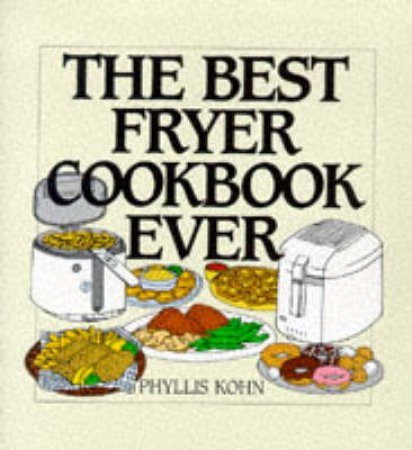 The Best Fryer Cookbook Ever by Phyllis Kohn