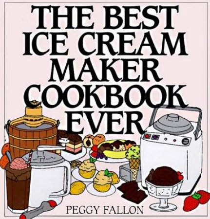 The Best Ice Cream Maker Cookbook Ever by Peggy Fallon