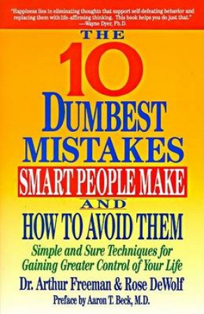 The 10 Dumbest Mistakes Smart People Make and How to Avoid by Arthur Freeman & Rose Dewolf