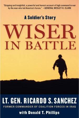 Wiser in Battle by Ricardo S. Sanchez & Donald T. Phillips