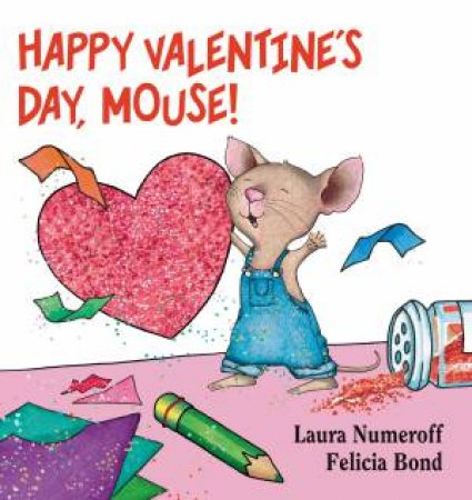 Happy Valentine's Day, Mouse! by Laura Joffe Numeroff & Felicia Bond