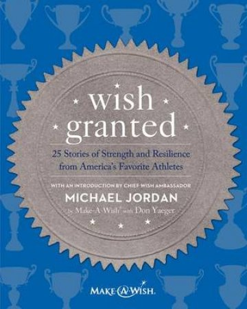 Wish Granted by Make-a-wish Foundation  & Don Yaeger & Michael Jordan
