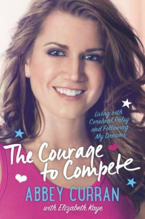 The Courage to Compete by Elizabeth Kaye & Abbey Curran