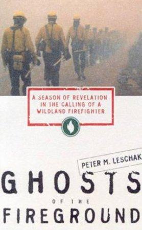 Ghosts of the Fireground by Peter M. Leschak