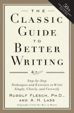The Classic Guide to Better Writing by Rudolf Flesch & Abraham Harold Lass