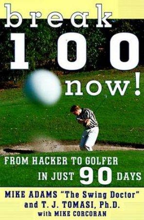 Break 100 Now! by Mike Adams & T. J. Tomasi & Mike Corcoran