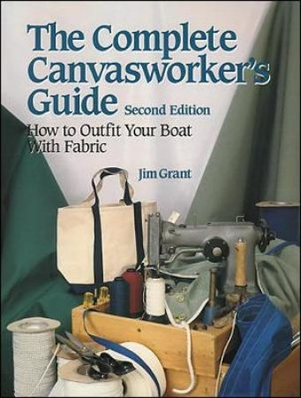 The Complete Canvasworker's Guide How to Outfit Your Boat Using Natural or Synthetic Cloth by Jim Grant