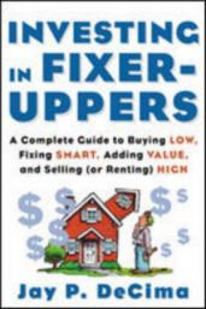 Investing in Fixer-Uppers by Jay P. Decima