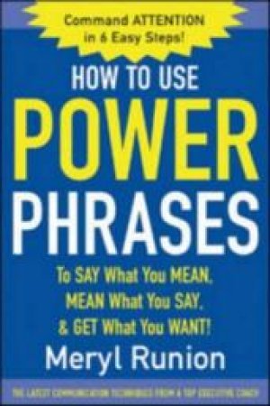 How to Use Power Phrases to Say What You Mean, Mean What You Say, and Get What You Want. by Meryl Runion