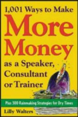 1001 Ways to Make More Money As a Speaker, Consultant, or Trainer by Lillet Walters